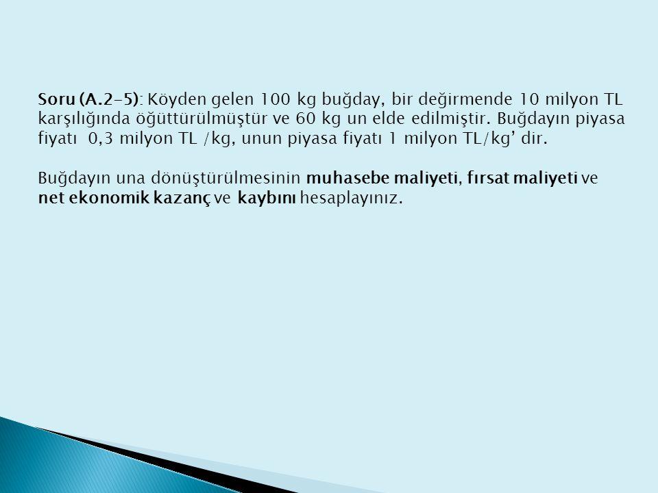 Soru (A.2-5): Köyden gelen 100 kg buğday, bir değirmende 10 milyon TL karşılığında öğüttürülmüştür ve 60 kg un elde edilmiştir.