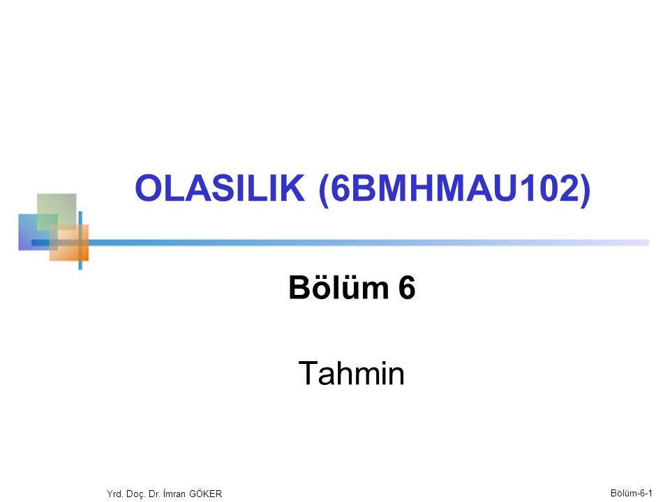 OLASILIK (6BMHMAU102) Bölüm 6 Tahmin Yrd. Doç. Dr. İmran GÖKER Bölüm-6-1