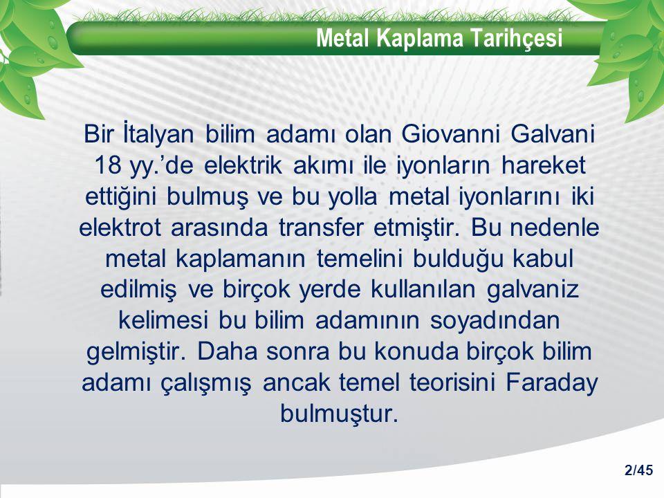 Metal Kaplama Tarihçesi Bir İtalyan bilim adamı olan Giovanni Galvani 18 yy.'de elektrik akımı ile iyonların hareket ettiğini bulmuş ve bu yolla metal