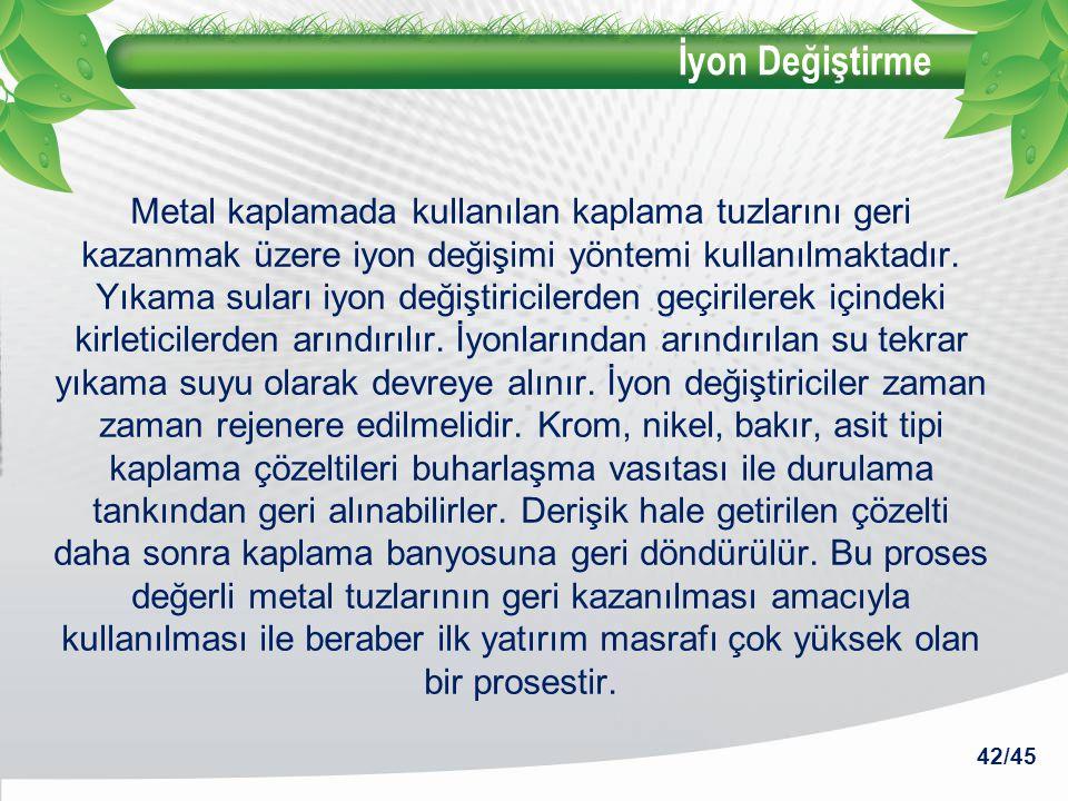 İyon Değiştirme Metal kaplamada kullanılan kaplama tuzlarını geri kazanmak üzere iyon değişimi yöntemi kullanılmaktadır. Yıkama suları iyon değiştiric