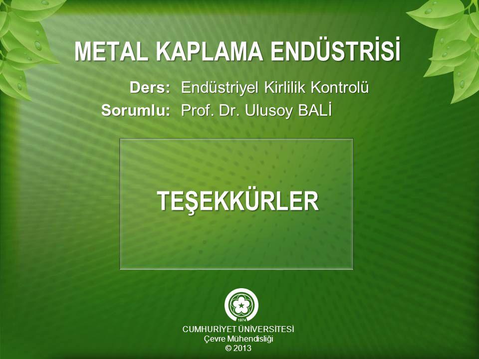 METAL KAPLAMA ENDÜSTRİSİ Ders:Sorumlu: Endüstriyel Kirlilik Kontrolü Prof. Dr. Ulusoy BALİ CUMHURİYET ÜNİVERSİTESİ Çevre Mühendisliği © 2013 TEŞEKKÜRL