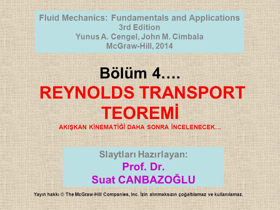 Bölüm 4…. REYNOLDS TRANSPORT TEOREMİ AKIŞKAN KİNEMATİĞİ DAHA SONRA İNCELENECEK… Fluid Mechanics: Fundamentals and Applications 3rd Edition Yunus A. Ce