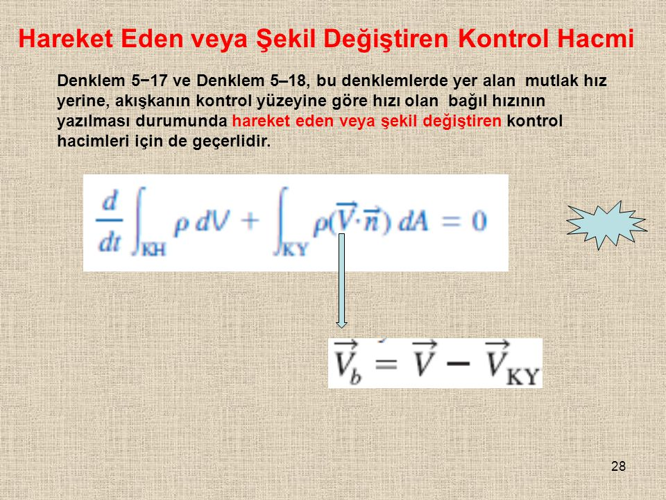 28 Hareket Eden veya Şekil Değiştiren Kontrol Hacmi Denklem 5−17 ve Denklem 5–18, bu denklemlerde yer alan mutlak hız yerine, akışkanın kontrol yüzeyi