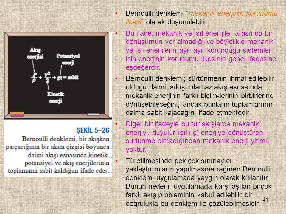 """41 Bernoulli denklemi """"mekanik enerjinin korunumu ilkesi"""" olarak düşünülebilir. Bu ifade, mekanik ve ısıl ener-jiler arasında bir dönüşümün yer almadı"""