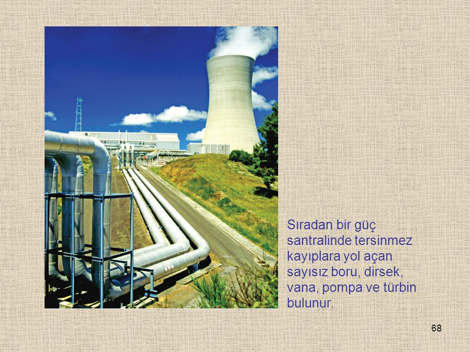 68 Sıradan bir güç santralinde tersinmez kayıplara yol açan sayısız boru, dirsek, vana, pompa ve türbin bulunur.