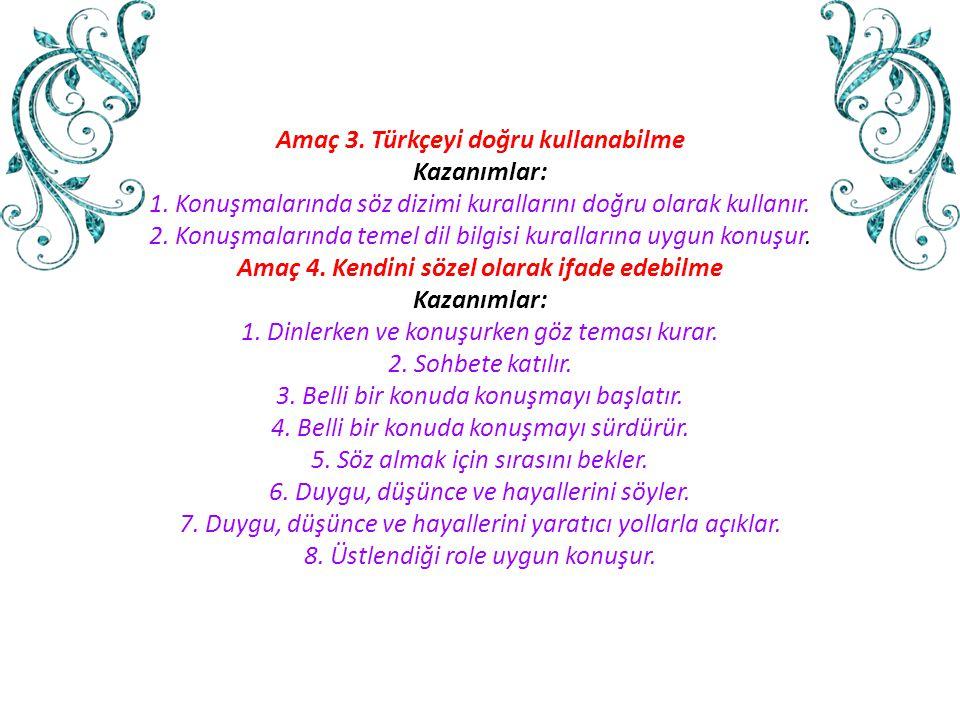 Amaç 3. Türkçeyi doğru kullanabilme Kazanımlar: 1. Konuşmalarında söz dizimi kurallarını doğru olarak kullanır. 2. Konuşmalarında temel dil bilgisi ku