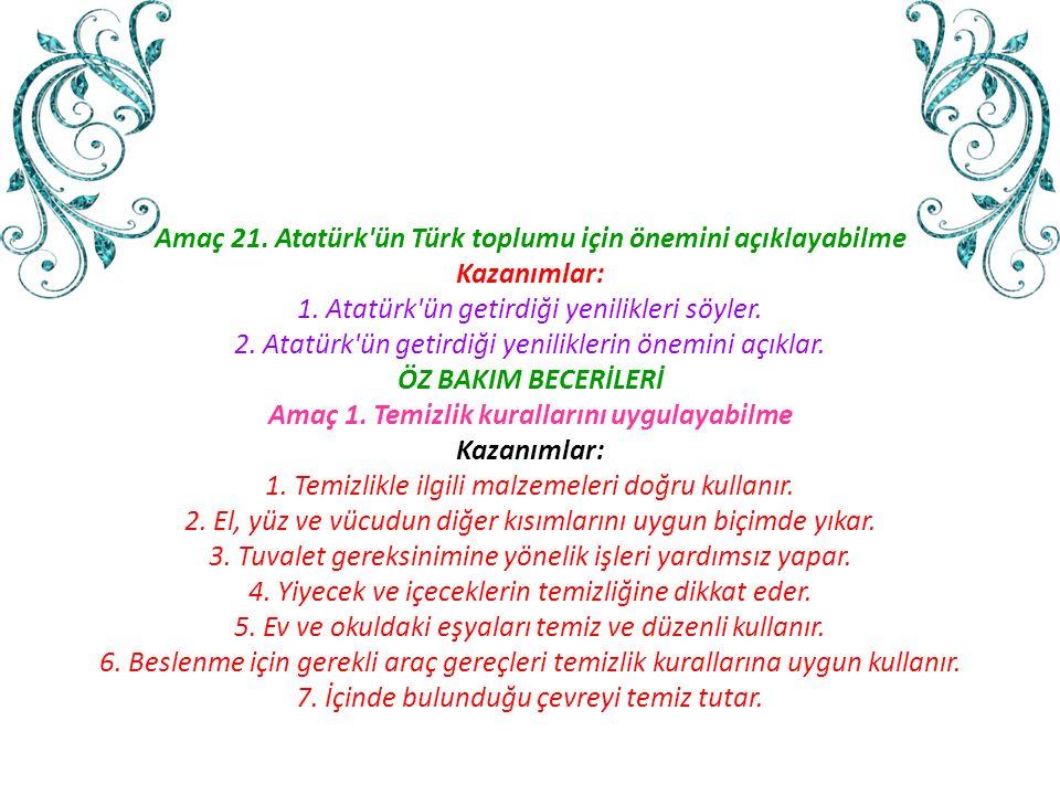 Amaç 21. Atatürk'ün Türk toplumu için önemini açıklayabilme Kazanımlar: 1. Atatürk'ün getirdiği yenilikleri söyler. 2. Atatürk'ün getirdiği yenilikler