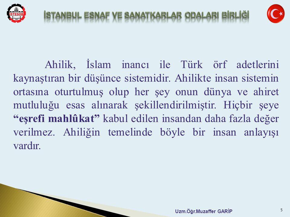 Uzm.Öğr.Muzaffer GARİP Ahilik, İslam inancı ile Türk örf adetlerini kaynaştıran bir düşünce sistemidir. Ahilikte insan sistemin ortasına oturtulmuş ol
