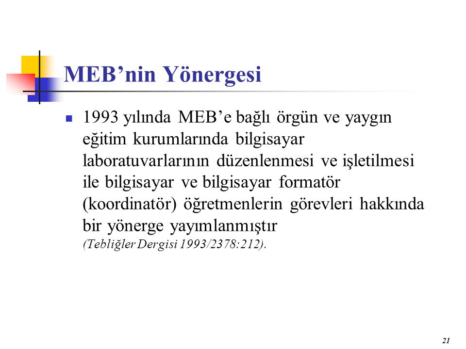 21 MEB'nin Yönergesi 1993 yılında MEB'e bağlı örgün ve yaygın eğitim kurumlarında bilgisayar laboratuvarlarının düzenlenmesi ve işletilmesi ile bilgisayar ve bilgisayar formatör (koordinatör) öğretmenlerin görevleri hakkında bir yönerge yayımlanmıştır (Tebliğler Dergisi 1993/2378:212).