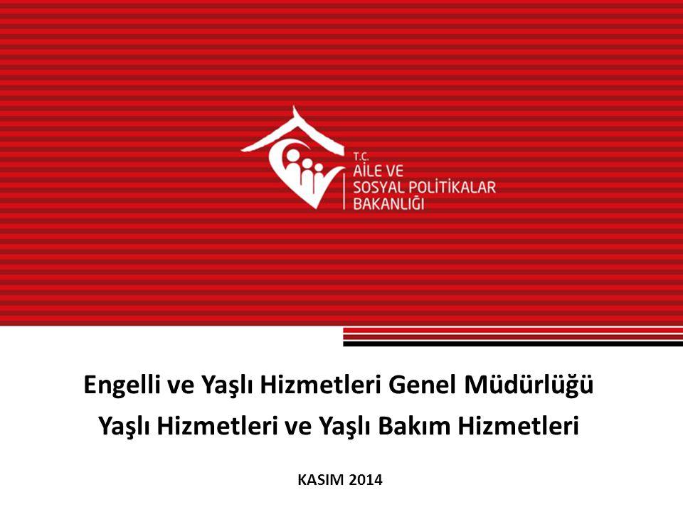 Engelli ve Yaşlı Hizmetleri Genel Müdürlüğü Yaşlı Hizmetleri ve Yaşlı Bakım Hizmetleri KASIM 2014