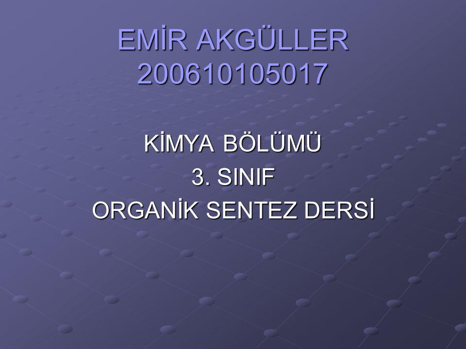 EMİR AKGÜLLER 200610105017 KİMYA BÖLÜMÜ 3. SINIF ORGANİK SENTEZ DERSİ