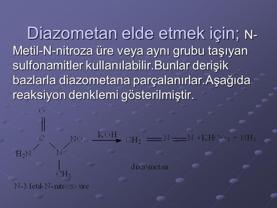 Diazometan elde etmek için; N- Metil-N-nitroza üre veya aynı grubu taşıyan sulfonamitler kullanılabilir.Bunlar derişik bazlarla diazometana parçalanır