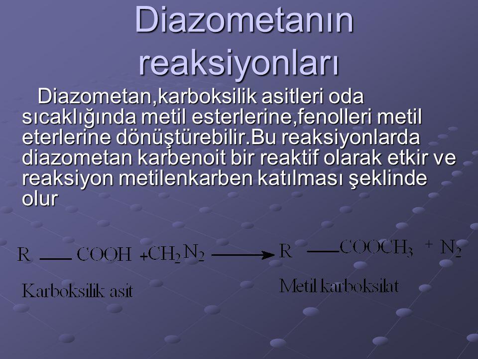 Diazometanın reaksiyonları Diazometanın reaksiyonları Diazometan,karboksilik asitleri oda sıcaklığında metil esterlerine,fenolleri metil eterlerine dö