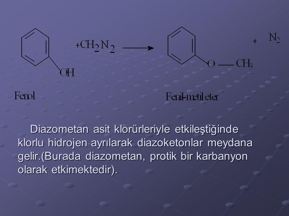 Diazometan asit klorürleriyle etkileştiğinde klorlu hidrojen ayrılarak diazoketonlar meydana gelir.(Burada diazometan, protik bir karbanyon olarak etk