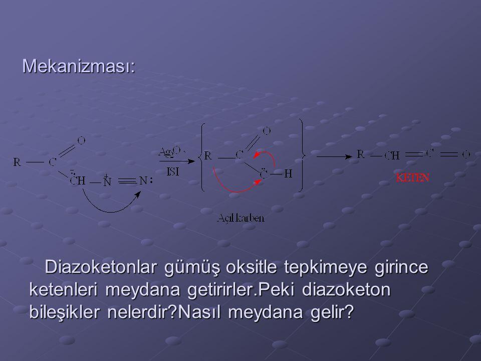 Diazoketonlar gümüş oksitle tepkimeye girince ketenleri meydana getirirler.Peki diazoketon bileşikler nelerdir?Nasıl meydana gelir? Mekanizması: