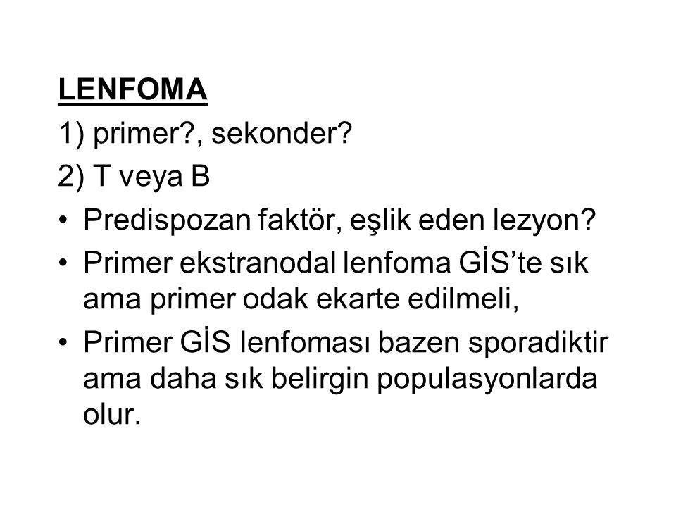 LENFOMA 1) primer?, sekonder? 2) T veya B Predispozan faktör, eşlik eden lezyon? Primer ekstranodal lenfoma GİS'te sık ama primer odak ekarte edilmeli