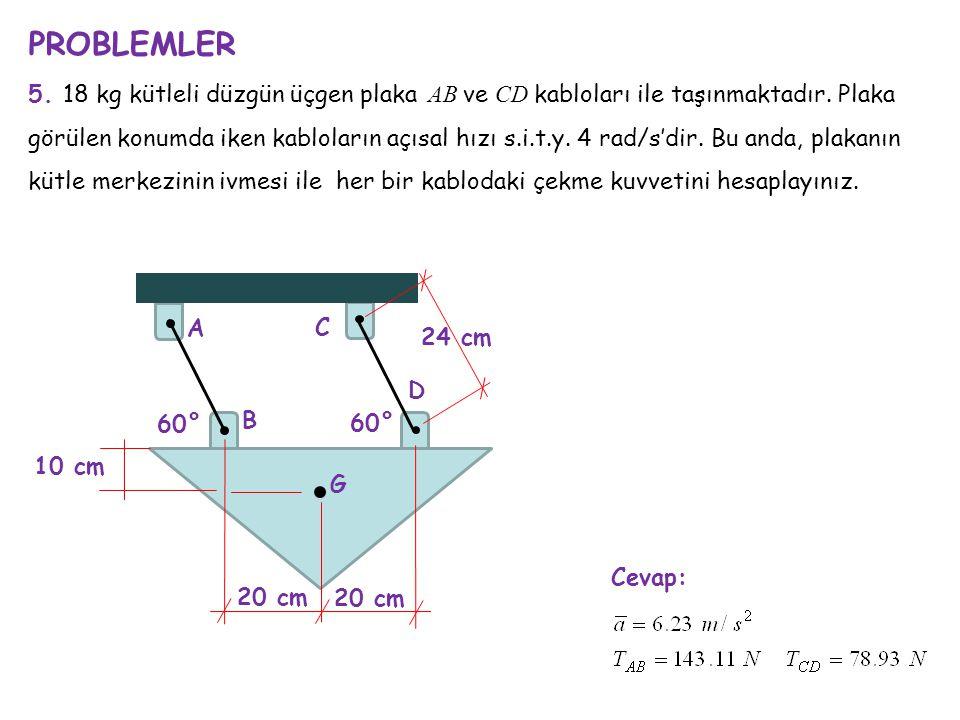 PROBLEMLER 5. 18 kg kütleli düzgün üçgen plaka AB ve CD kabloları ile taşınmaktadır. Plaka görülen konumda iken kabloların açısal hızı s.i.t.y. 4 rad/