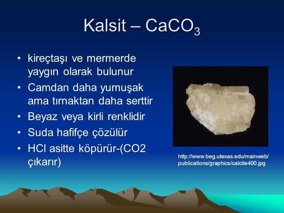 Kalsit – CaCO 3 kireçtaşı ve mermerde yaygın olarak bulunur Camdan daha yumuşak ama tırnaktan daha serttir Beyaz veya kirli renklidir Suda hafifçe çözülür HCl asitte köpürür-(CO2 çıkarır) http://www.beg.utexas.edu/mainweb/ publications/graphics/calcite400.jpg