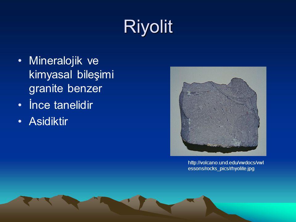 Riyolit Mineralojik ve kimyasal bileşimi granite benzer İnce tanelidir Asidiktir http://volcano.und.edu/vwdocs/vwl essons/rocks_pics/rhyolite.jpg