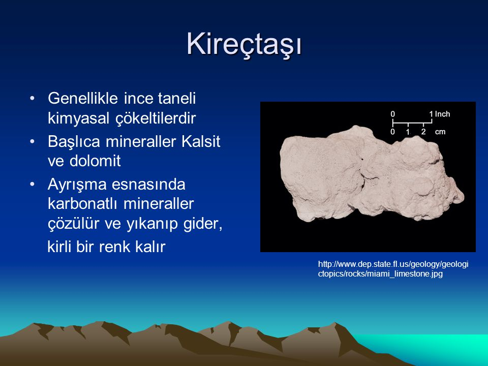 Kireçtaşı Genellikle ince taneli kimyasal çökeltilerdir Başlıca mineraller Kalsit ve dolomit Ayrışma esnasında karbonatlı mineraller çözülür ve yıkanıp gider, kirli bir renk kalır http://www.dep.state.fl.us/geology/geologi ctopics/rocks/miami_limestone.jpg