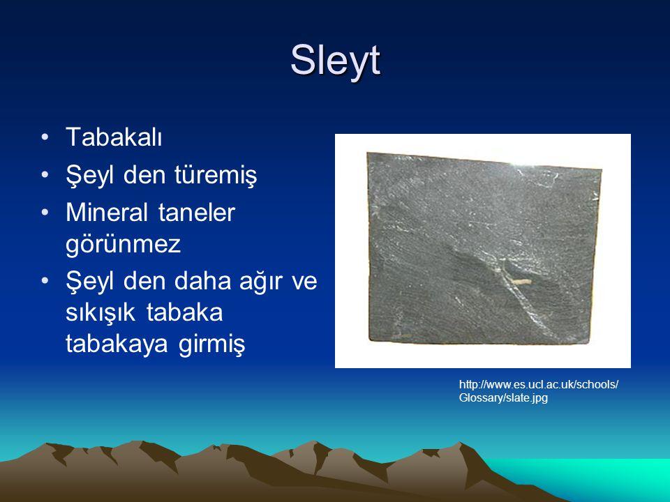 Sleyt Tabakalı Şeyl den türemiş Mineral taneler görünmez Şeyl den daha ağır ve sıkışık tabaka tabakaya girmiş http://www.es.ucl.ac.uk/schools/ Glossary/slate.jpg