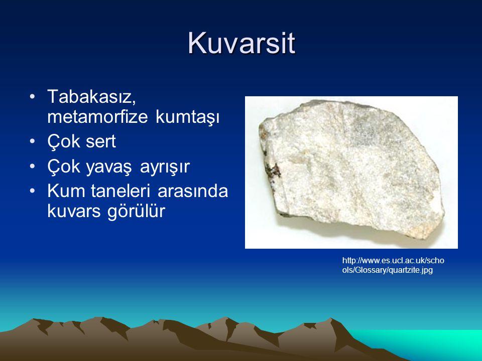 Kuvarsit Tabakasız, metamorfize kumtaşı Çok sert Çok yavaş ayrışır Kum taneleri arasında kuvars görülür http://www.es.ucl.ac.uk/scho ols/Glossary/quartzite.jpg