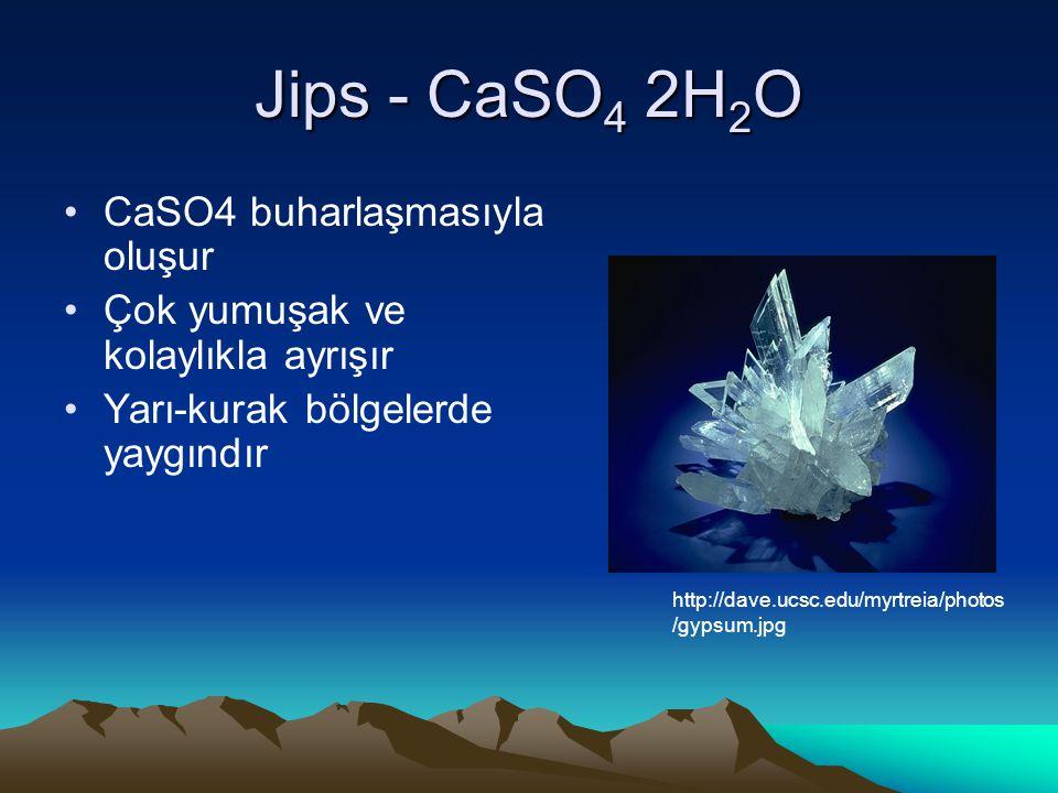 Jips - CaSO 4 2H 2 O CaSO4 buharlaşmasıyla oluşur Çok yumuşak ve kolaylıkla ayrışır Yarı-kurak bölgelerde yaygındır http://dave.ucsc.edu/myrtreia/photos /gypsum.jpg