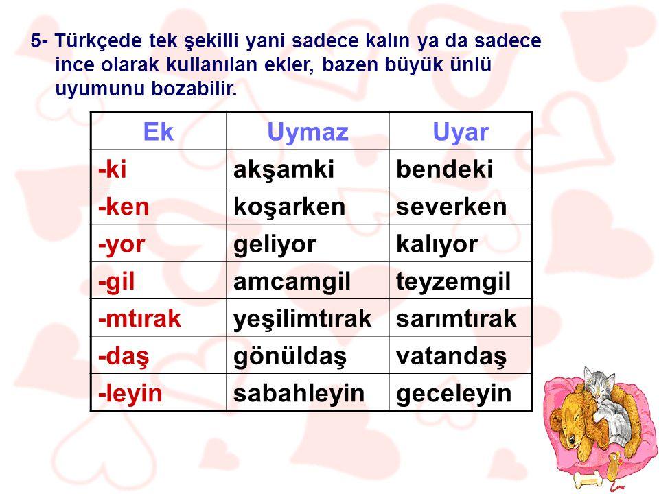 5- Türkçede tek şekilli yani sadece kalın ya da sadece ince olarak kullanılan ekler, bazen büyük ünlü uyumunu bozabilir.