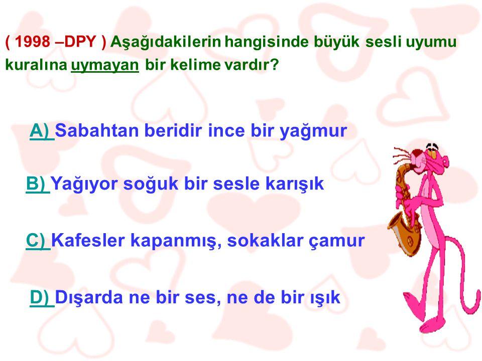 ( 1998 –DPY ) Aşağıdakilerin hangisinde büyük sesli uyumu kuralına uymayan bir kelime vardır.