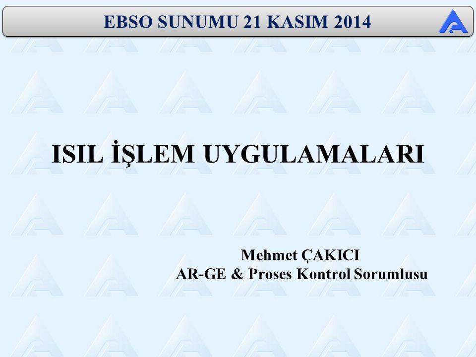 ISIL İŞLEM UYGULAMALARI Mehmet ÇAKICI AR-GE & Proses Kontrol Sorumlusu EBSO SUNUMU 21 KASIM 2014