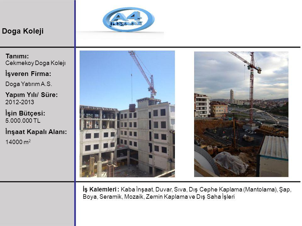 Tanımı: Cekmekoy Doga Kolejı İşveren Firma: Doga Yatırım A.S. Yapım Yılı/ Süre: 2012-2013 İşin Bütçesi: 5.000.000 TL İnşaat Kapalı Alanı: 14000 m 2 İş
