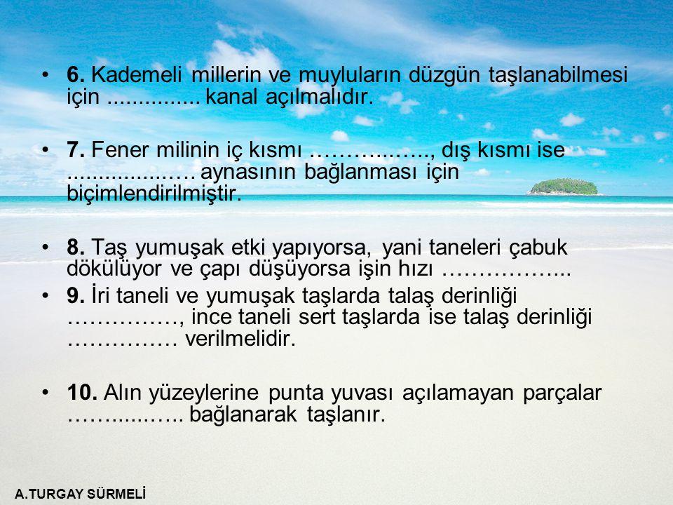 A.TURGAY SÜRMELİ 6. Kademeli millerin ve muyluların düzgün taşlanabilmesi için............... kanal açılmalıdır. 7. Fener milinin iç kısmı ………...…..,