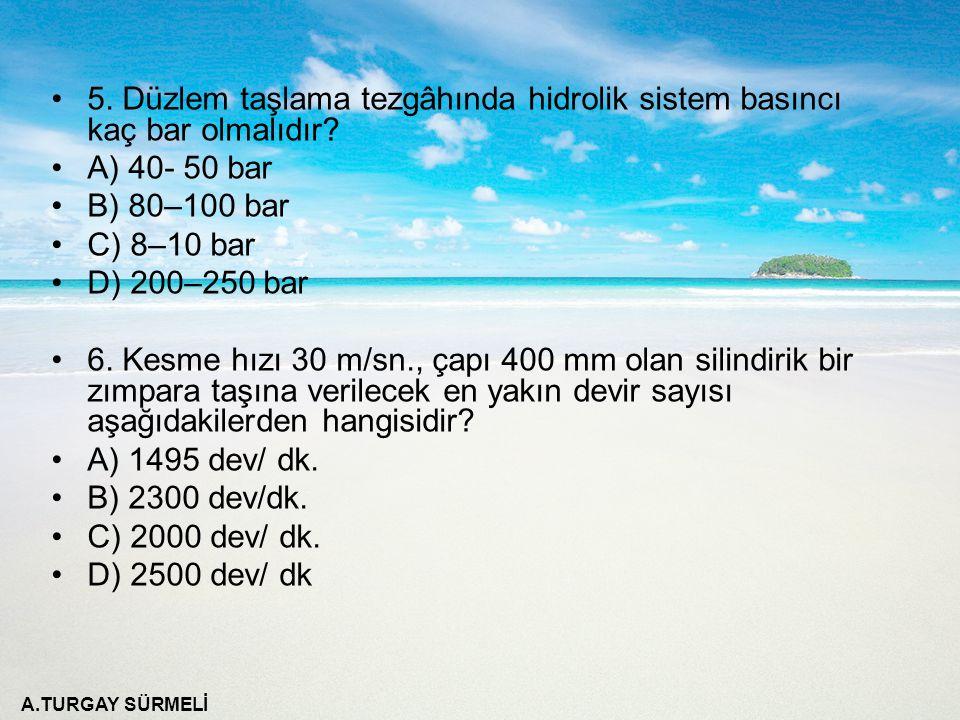 A.TURGAY SÜRMELİ 5. Düzlem taşlama tezgâhında hidrolik sistem basıncı kaç bar olmalıdır? A) 40- 50 bar B) 80–100 bar C) 8–10 bar D) 200–250 bar 6. Kes