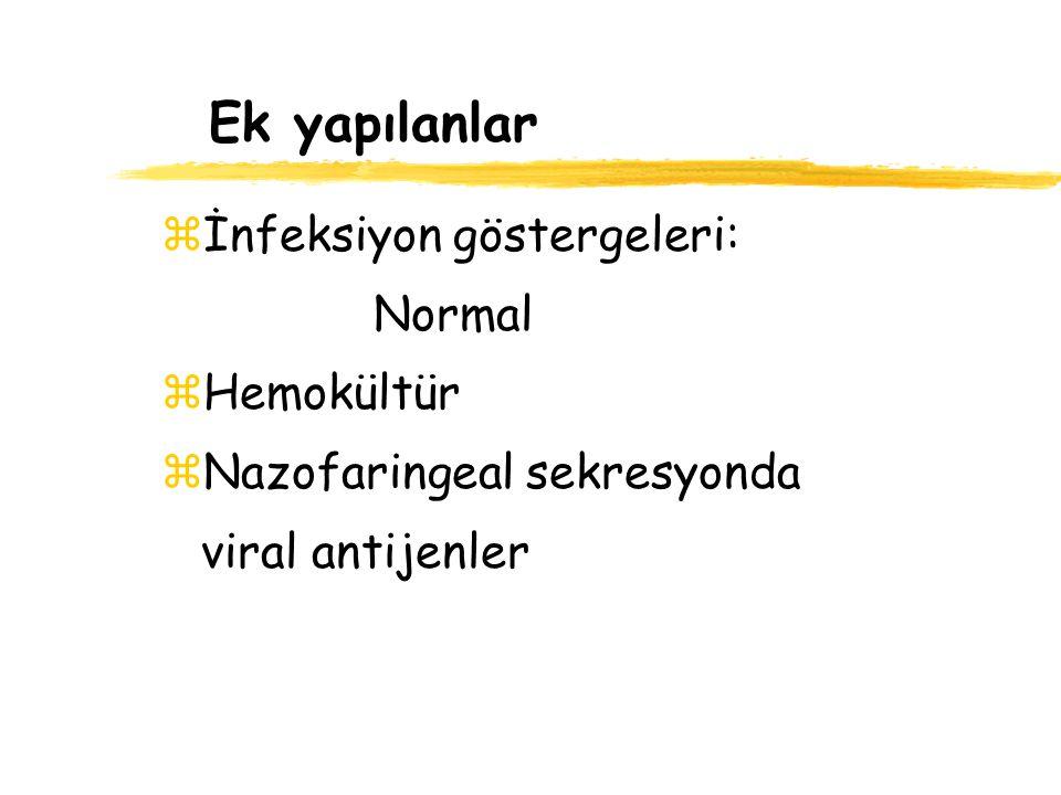 Ek yapılanlar zİnfeksiyon göstergeleri: Normal zHemokültür zNazofaringeal sekresyonda viral antijenler