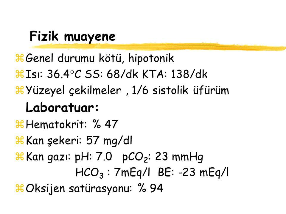 Fizik muayene zGenel durumu kötü, hipotonik zIsı: 36.4  C SS: 68/dk KTA: 138/dk zYüzeyel çekilmeler, 1/6 sistolik üfürüm Laboratuar: zHematokrit: % 4