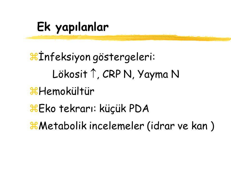 Ek yapılanlar zİnfeksiyon göstergeleri: Lökosit , CRP N, Yayma N zHemokültür zEko tekrarı: küçük PDA zMetabolik incelemeler (idrar ve kan )