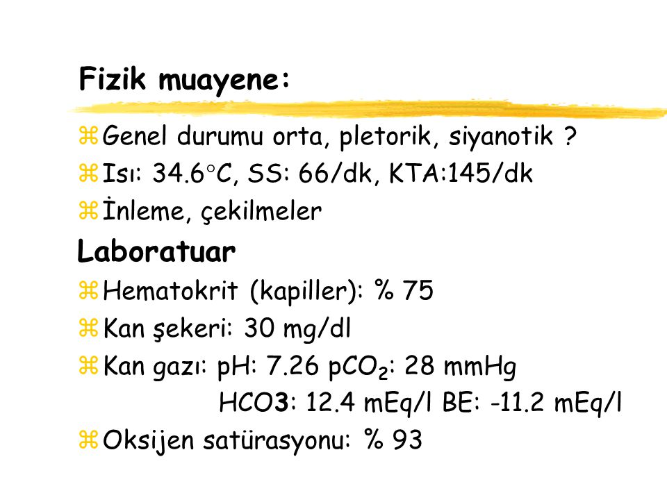 Fizik muayene: zGenel durumu orta, pletorik, siyanotik ? zIsı: 34.6  C, SS: 66/dk, KTA:145/dk zİnleme, çekilmeler Laboratuar zHematokrit (kapiller):