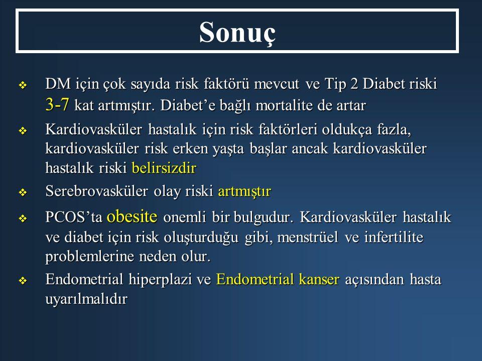 Sonuç  DM için çok sayıda risk faktörü mevcut ve Tip 2 Diabet riski 3-7 kat artmıştır. Diabet'e bağlı mortalite de artar  Kardiovasküler hastalık iç