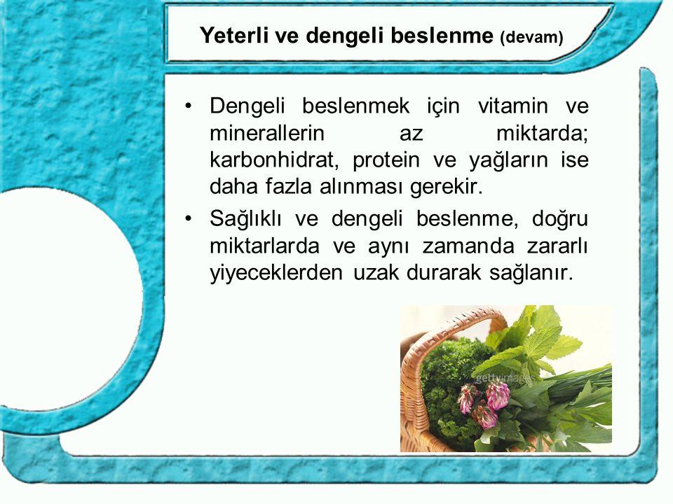 Yeterli ve dengeli beslenme (devam) Dengeli beslenmek için vitamin ve minerallerin az miktarda; karbonhidrat, protein ve yağların ise daha fazla alınm