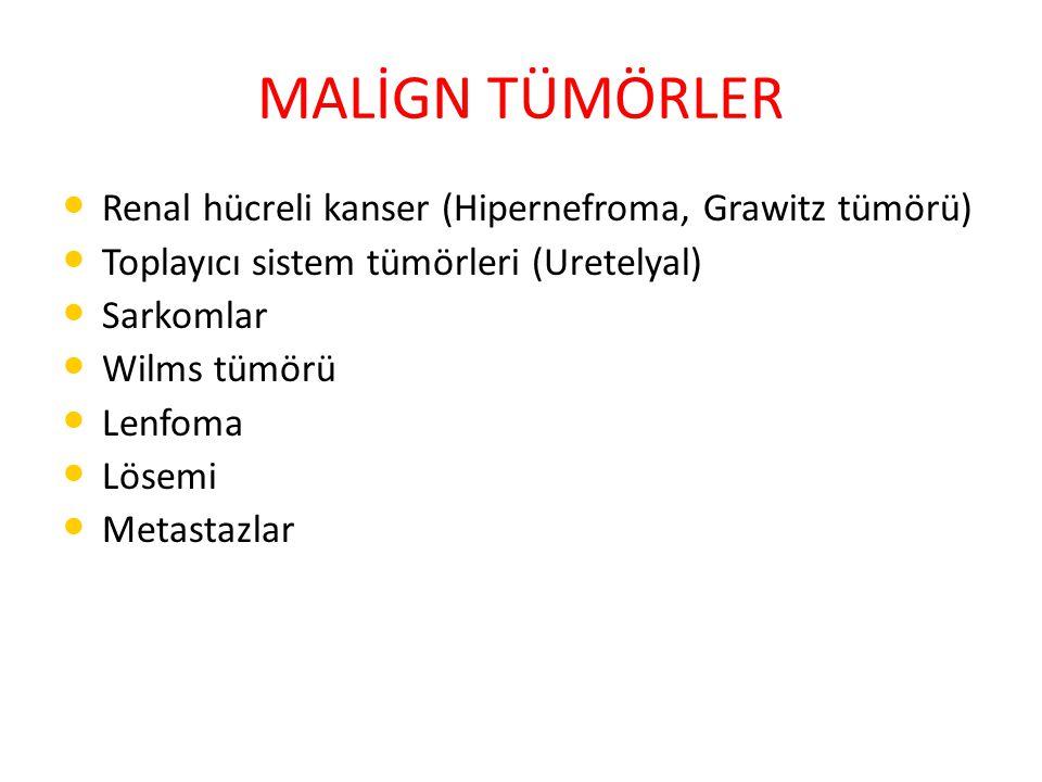 MALİGN TÜMÖRLER Renal hücreli kanser (Hipernefroma, Grawitz tümörü) Toplayıcı sistem tümörleri (Uretelyal) Sarkomlar Wilms tümörü Lenfoma Lösemi Metastazlar