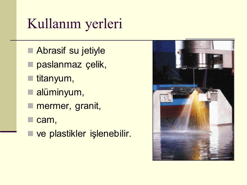 Kullanım yerleri Abrasif su jetiyle paslanmaz çelik, titanyum, alüminyum, mermer, granit, cam, ve plastikler işlenebilir.