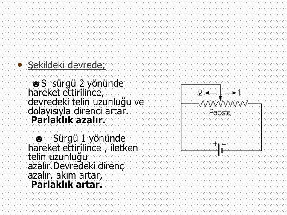 Şekildeki devrede; ☻ S sürgü 2 yönünde hareket ettirilince, devredeki telin uzunluğu ve dolayısıyla direnci artar. Parlaklık azalır. ☻ Sürgü 1 yönünde