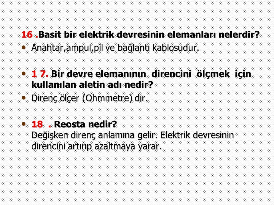16.Basit bir elektrik devresinin elemanları nelerdir? Anahtar,ampul,pil ve bağlantı kablosudur. Anahtar,ampul,pil ve bağlantı kablosudur. 1 7. Bir dev