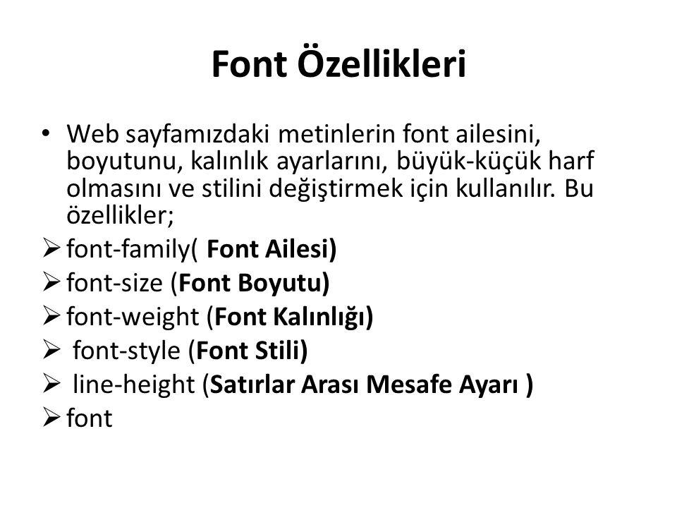 Font Özellikleri Web sayfamızdaki metinlerin font ailesini, boyutunu, kalınlık ayarlarını, büyük-küçük harf olmasını ve stilini değiştirmek için kullanılır.