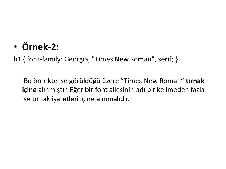 Örnek-2: h1 { font-family: Georgia, Times New Roman , serif; } Bu örnekte ise görüldüğü üzere Times New Roman tırnak içine alınmıştır.