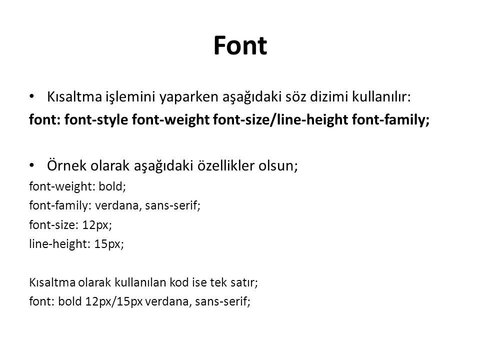 Font Kısaltma işlemini yaparken aşağıdaki söz dizimi kullanılır: font: font-style font-weight font-size/line-height font-family; Örnek olarak aşağıdaki özellikler olsun; font-weight: bold; font-family: verdana, sans-serif; font-size: 12px; line-height: 15px; Kısaltma olarak kullanılan kod ise tek satır; font: bold 12px/15px verdana, sans-serif;