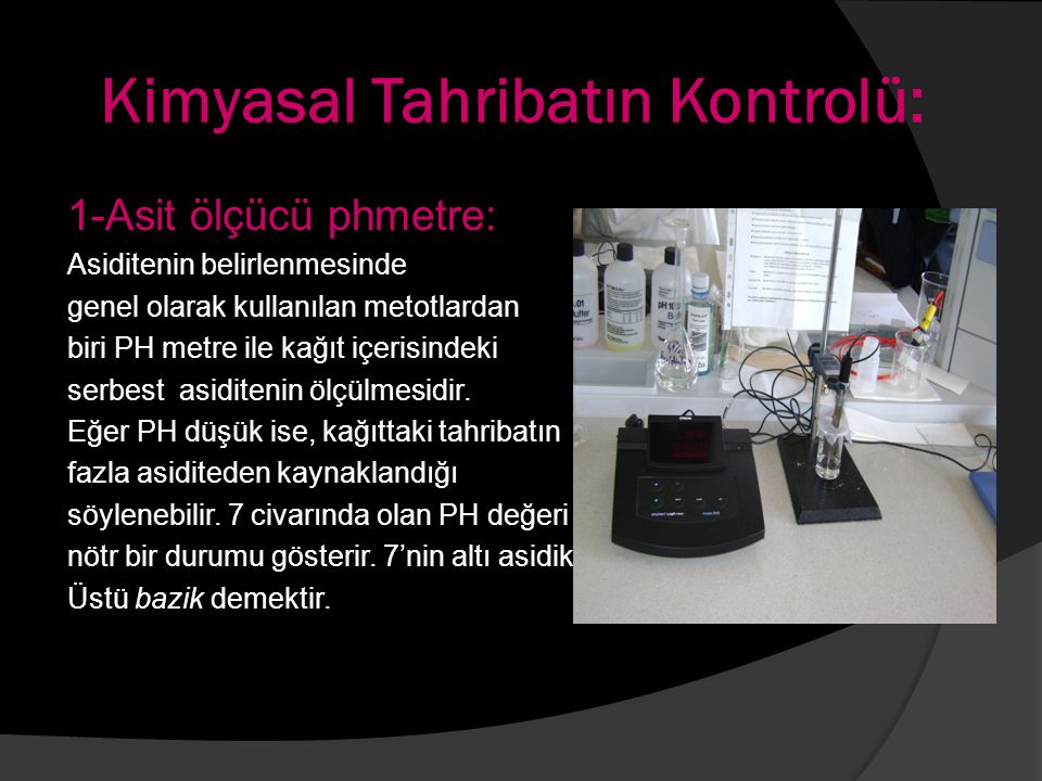 Kimyasal Tahribatın Kontrolü: 1-Asit ölçücü phmetre: Asiditenin belirlenmesinde genel olarak kullanılan metotlardan biri PH metre ile kağıt içerisinde