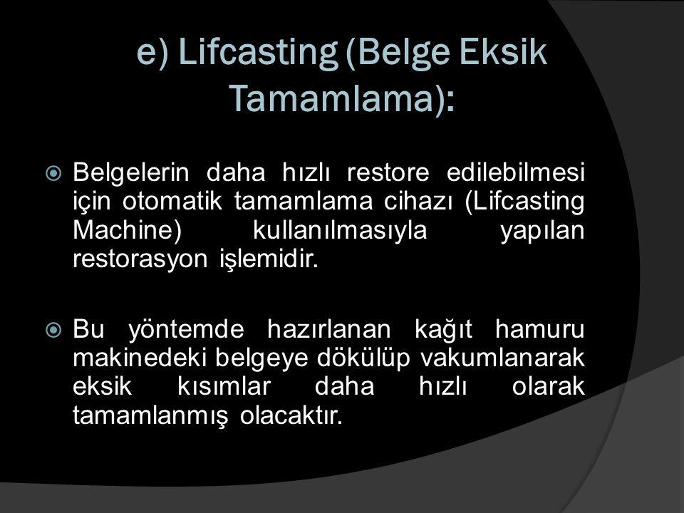 e) Lifcasting (Belge Eksik Tamamlama):  Belgelerin daha hızlı restore edilebilmesi için otomatik tamamlama cihazı (Lifcasting Machine) kullanılmasıyl