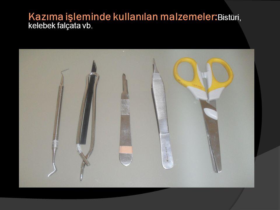 Kazıma işleminde kullanılan malzemeler: Bistüri, kelebek falçata vb.