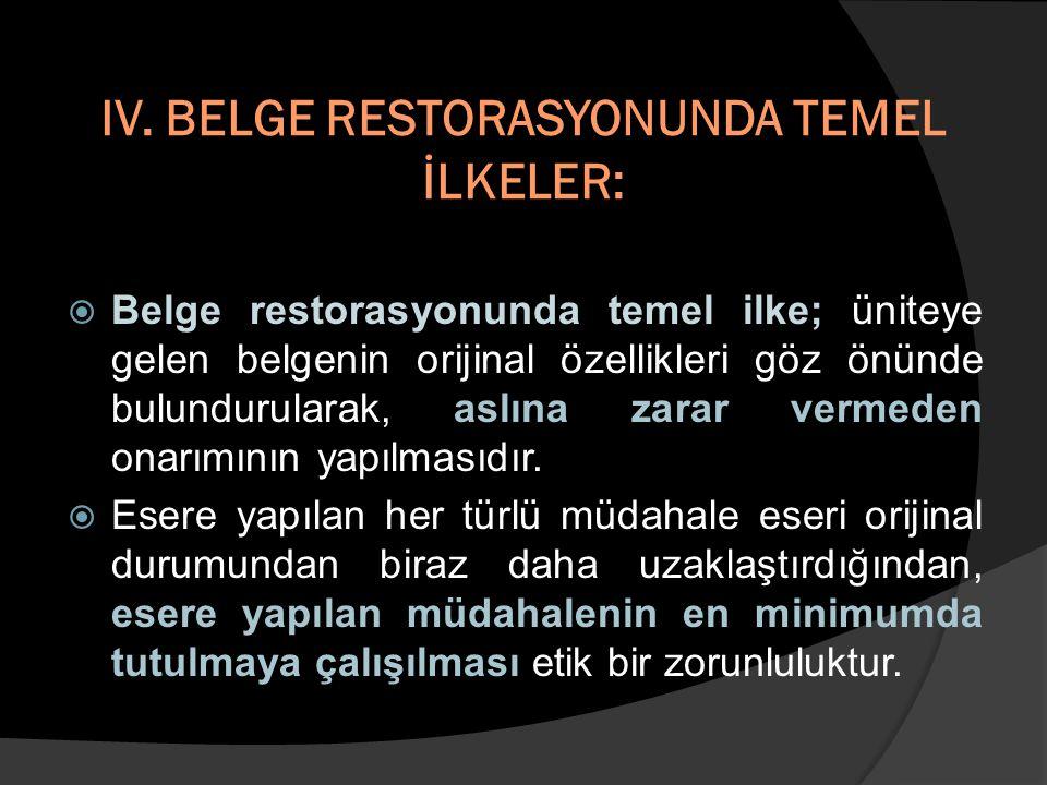 IV. BELGE RESTORASYONUNDA TEMEL İLKELER:  Belge restorasyonunda temel ilke; üniteye gelen belgenin orijinal özellikleri göz önünde bulundurularak, as